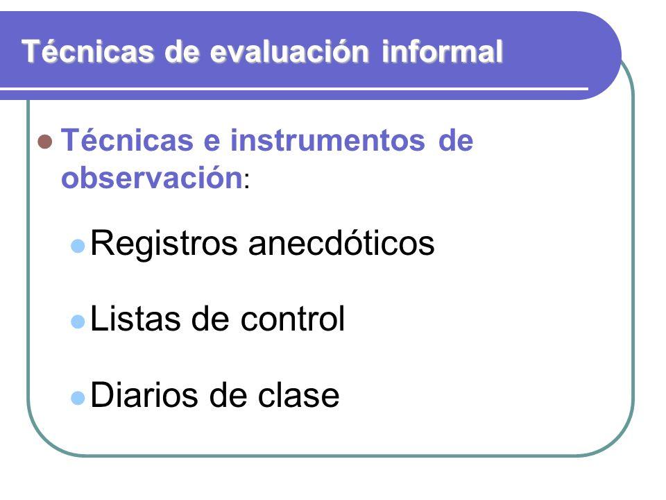 Técnicas de evaluación informal Técnicas e instrumentos de observación : Registros anecdóticos Listas de control Diarios de clase