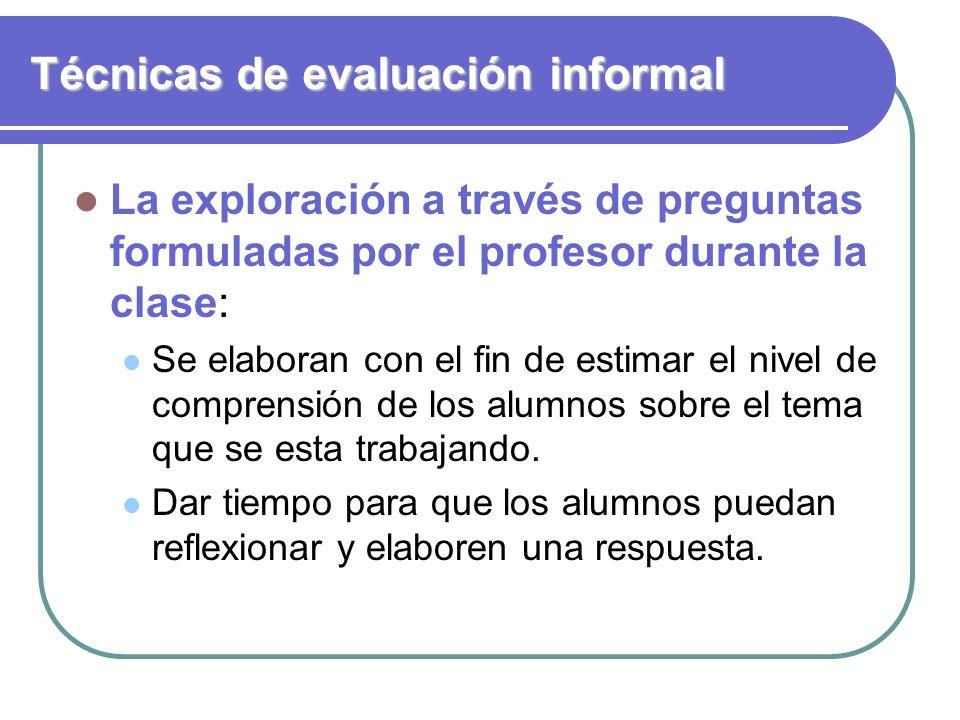Técnicas de evaluación informal La exploración a través de preguntas formuladas por el profesor durante la clase: Se elaboran con el fin de estimar el