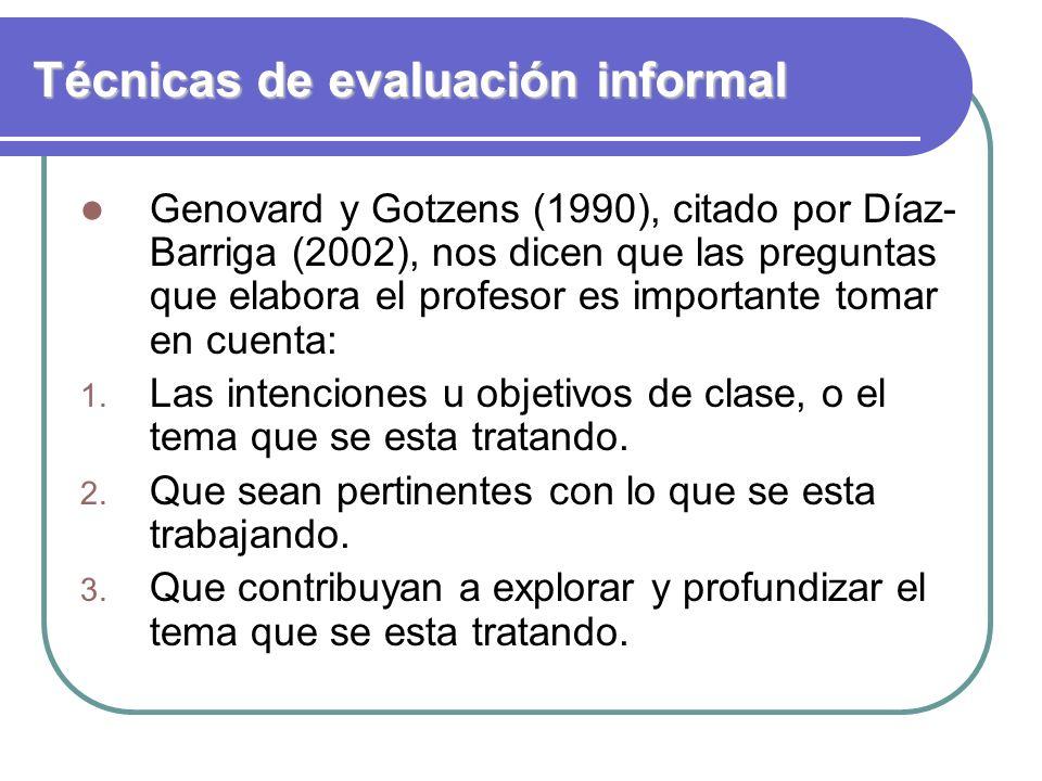 Técnicas de evaluación informal Genovard y Gotzens (1990), citado por Díaz- Barriga (2002), nos dicen que las preguntas que elabora el profesor es imp