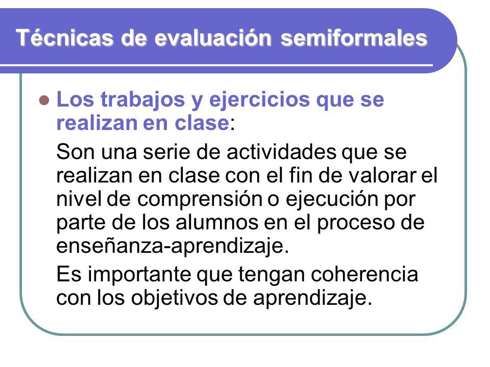 Técnicas de evaluación semiformales Los trabajos y ejercicios que se realizan en clase: Son una serie de actividades que se realizan en clase con el f