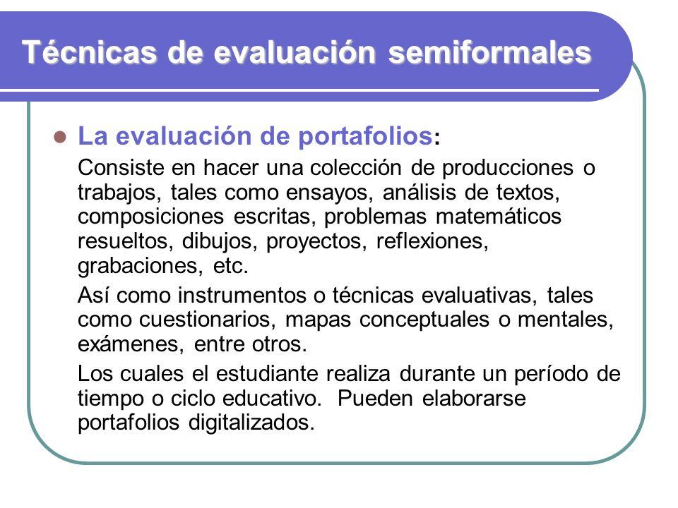 Técnicas de evaluación semiformales La evaluación de portafolios : Consiste en hacer una colección de producciones o trabajos, tales como ensayos, aná
