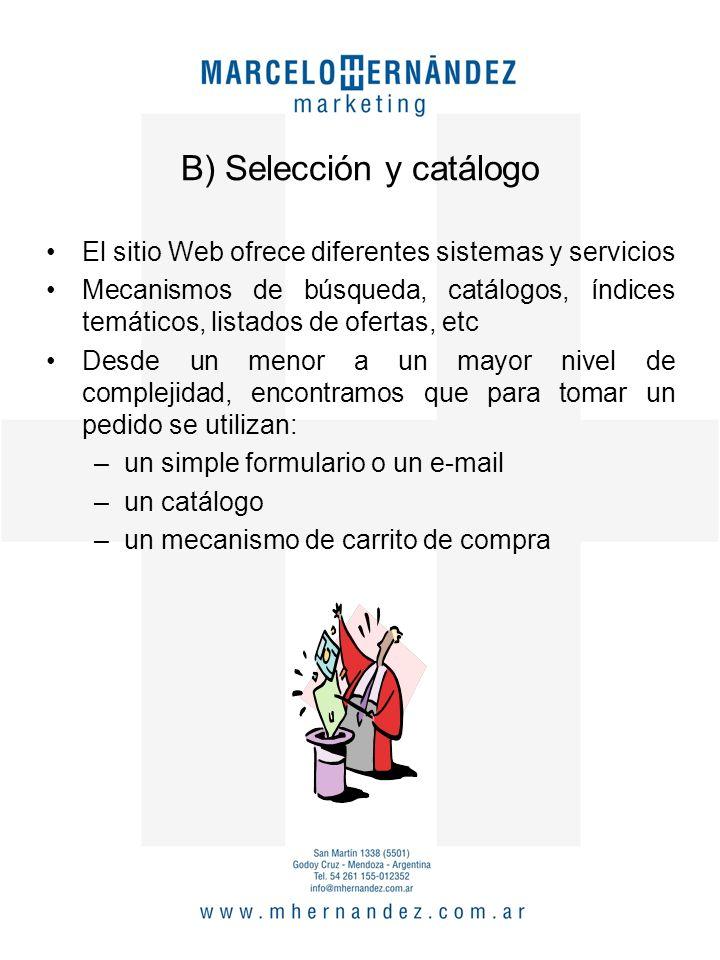 B) Selección y catálogo El sitio Web ofrece diferentes sistemas y servicios Mecanismos de búsqueda, catálogos, índices temáticos, listados de ofertas, etc Desde un menor a un mayor nivel de complejidad, encontramos que para tomar un pedido se utilizan: –un simple formulario o un e-mail –un catálogo –un mecanismo de carrito de compra
