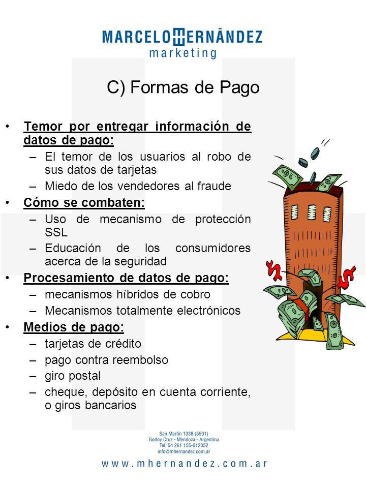 C) Formas de Pago Temor por entregar información de datos de pago: –El temor de los usuarios al robo de sus datos de tarjetas –Miedo de los vendedores al fraude Cómo se combaten: –Uso de mecanismo de protección SSL –Educación de los consumidores acerca de la seguridad Procesamiento de datos de pago: –mecanismos híbridos de cobro –Mecanismos totalmente electrónicos Medios de pago: –tarjetas de crédito –pago contra reembolso –giro postal –cheque, depósito en cuenta corriente, o giros bancarios