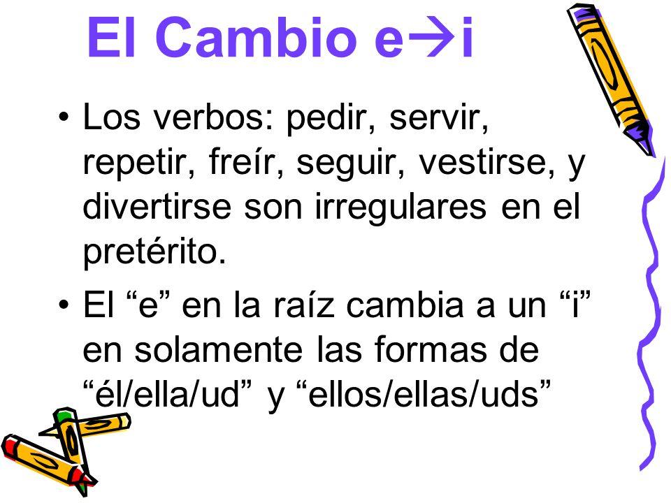 El Cambio e i Los verbos: pedir, servir, repetir, freír, seguir, vestirse, y divertirse son irregulares en el pretérito. El e en la raíz cambia a un i