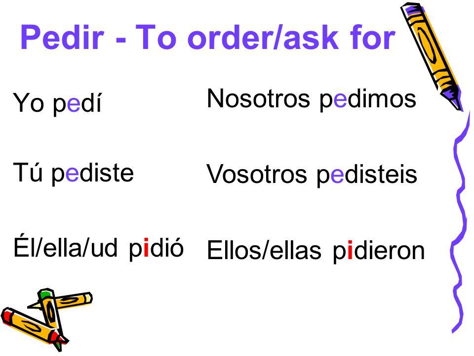 Pedir - To order/ask for Yo pedí Tú pediste Él/ella/ud pidió Nosotros pedimos Vosotros pedisteis Ellos/ellas pidieron