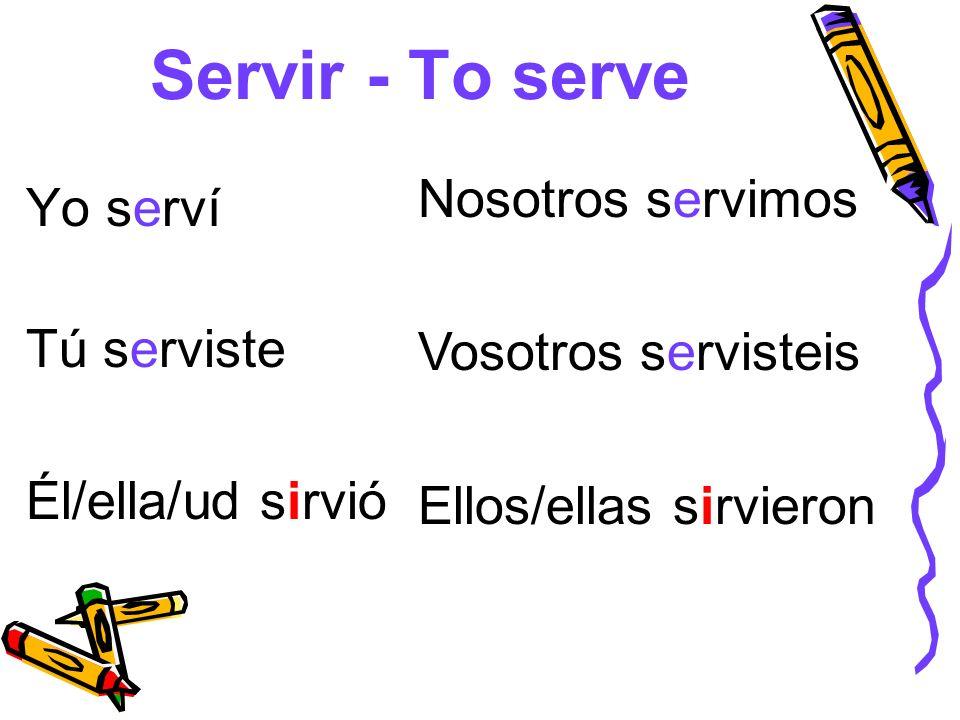 Servir - To serve Yo serví Tú serviste Él/ella/ud sirvió Nosotros servimos Vosotros servisteis Ellos/ellas sirvieron
