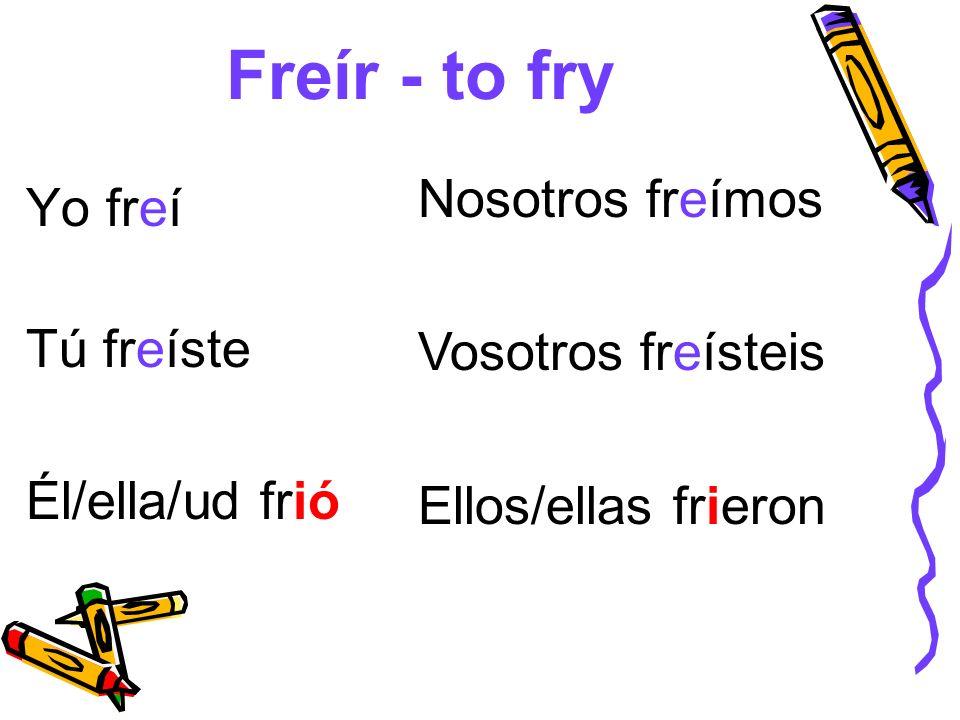 Freír - to fry Yo freí Tú freíste Él/ella/ud frió Nosotros freímos Vosotros freísteis Ellos/ellas frieron