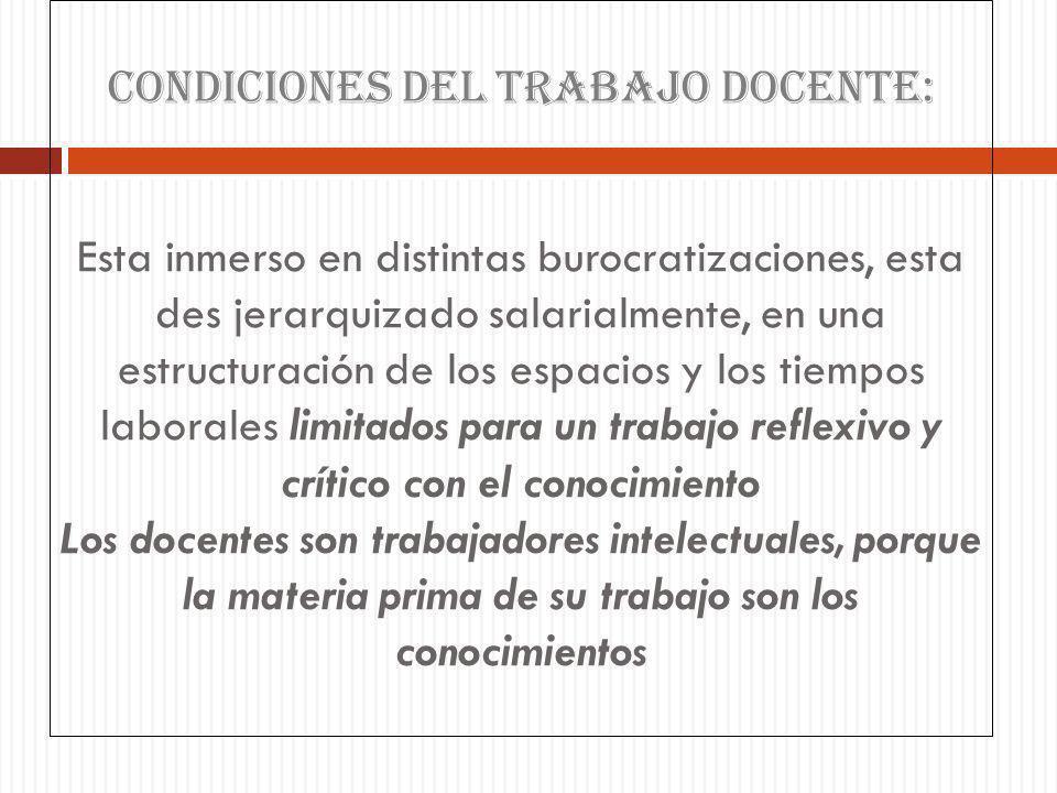 CONDICIONES DEL TRABAJO DOCENTE: Esta inmerso en distintas burocratizaciones, esta des jerarquizado salarialmente, en una estructuración de los espaci