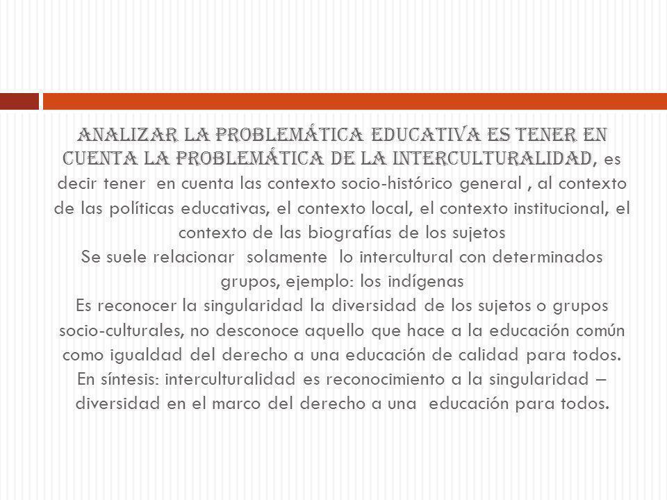 Analizar la problemática educativa es tener en cuenta la problemática de la interculturalidad, es decir tener en cuenta las contexto socio-histórico g
