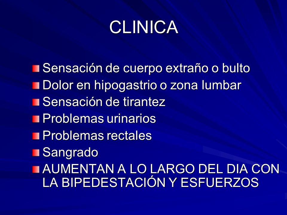 CLINICA Sensación de cuerpo extraño o bulto Dolor en hipogastrio o zona lumbar Sensación de tirantez Problemas urinarios Problemas rectales Sangrado A