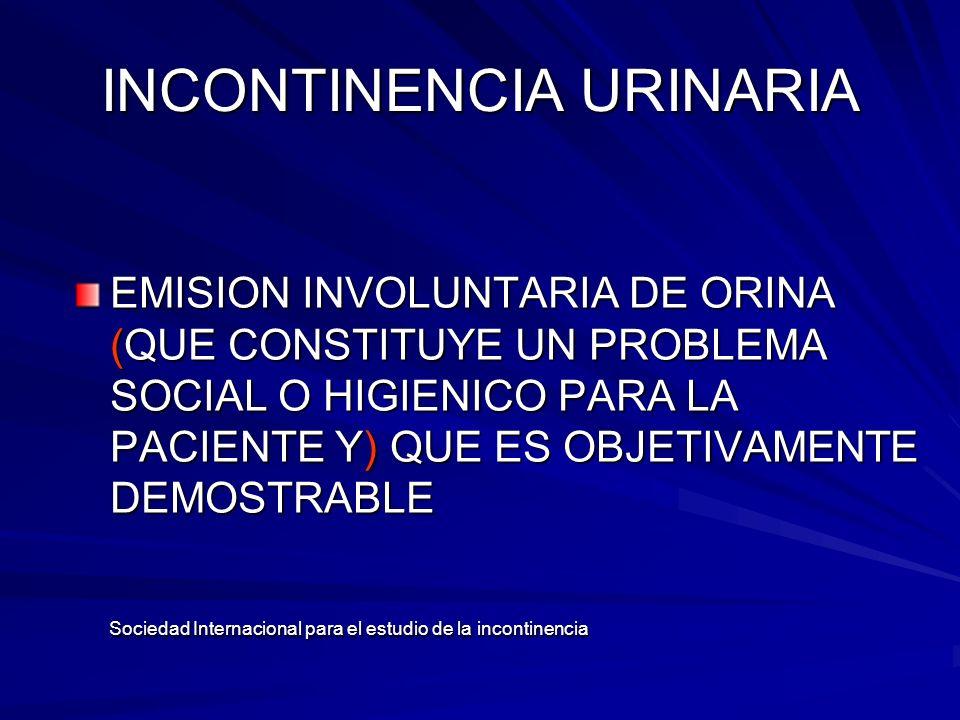 INCONTINENCIA URINARIA EMISION INVOLUNTARIA DE ORINA (QUE CONSTITUYE UN PROBLEMA SOCIAL O HIGIENICO PARA LA PACIENTE Y) QUE ES OBJETIVAMENTE DEMOSTRAB