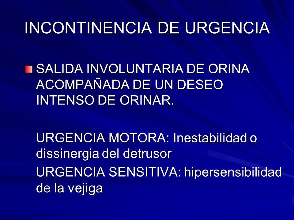 INCONTINENCIA DE URGENCIA SALIDA INVOLUNTARIA DE ORINA ACOMPAÑADA DE UN DESEO INTENSO DE ORINAR. URGENCIA MOTORA: Inestabilidad o dissinergia del detr
