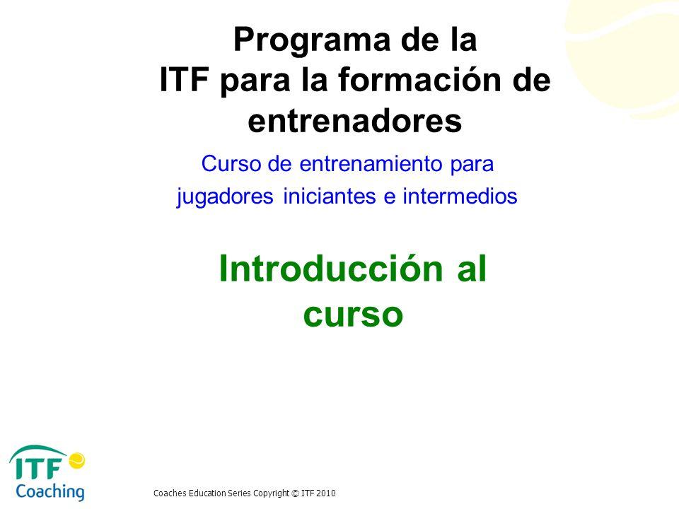 Coaches Education Series Copyright © ITF 2010 Introducción al curso Curso de entrenamiento para jugadores iniciantes e intermedios Programa de la ITF