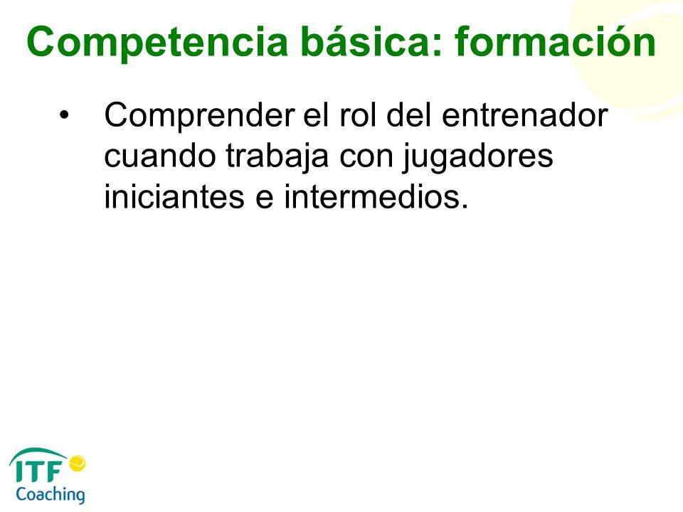 Competencia básica: formación Comprender el rol del entrenador cuando trabaja con jugadores iniciantes e intermedios.
