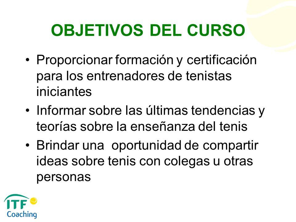 OBJETIVOS DEL CURSO Proporcionar formación y certificación para los entrenadores de tenistas iniciantes Informar sobre las últimas tendencias y teoría