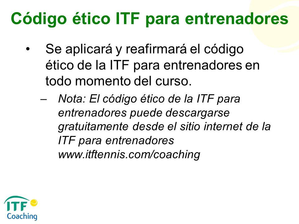 Código ético ITF para entrenadores Se aplicará y reafirmará el código ético de la ITF para entrenadores en todo momento del curso. –Nota: El código ét
