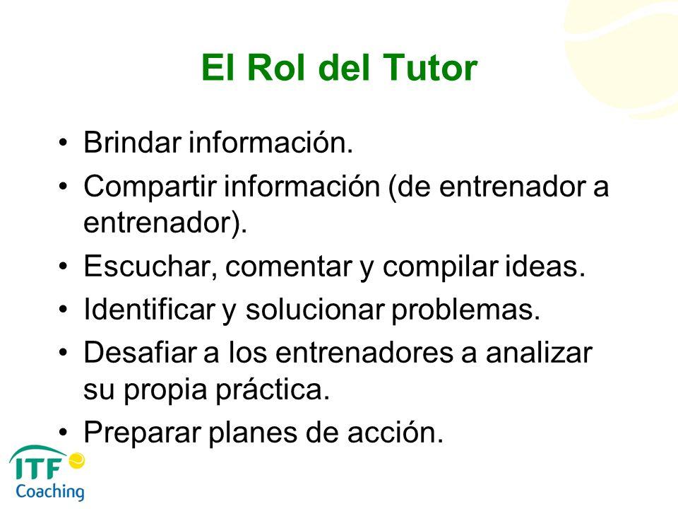El Rol del Tutor Brindar información. Compartir información (de entrenador a entrenador). Escuchar, comentar y compilar ideas. Identificar y soluciona