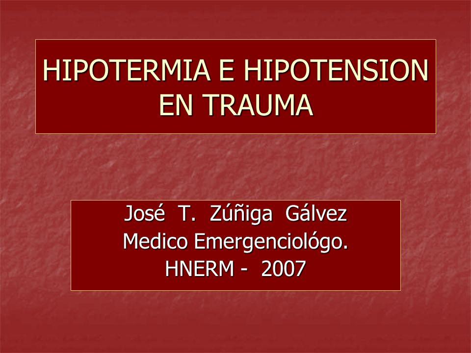 HIPOTERMIA E HIPOTENSION EN TRAUMA José T. Zúñiga Gálvez Medico Emergenciológo. HNERM - 2007