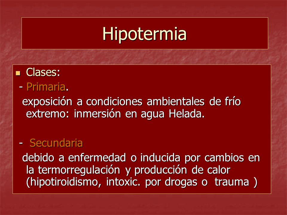 Hipotermia Clases: Clases: - Primaria. - Primaria. exposición a condiciones ambientales de frío extremo: inmersión en agua Helada. exposición a condic