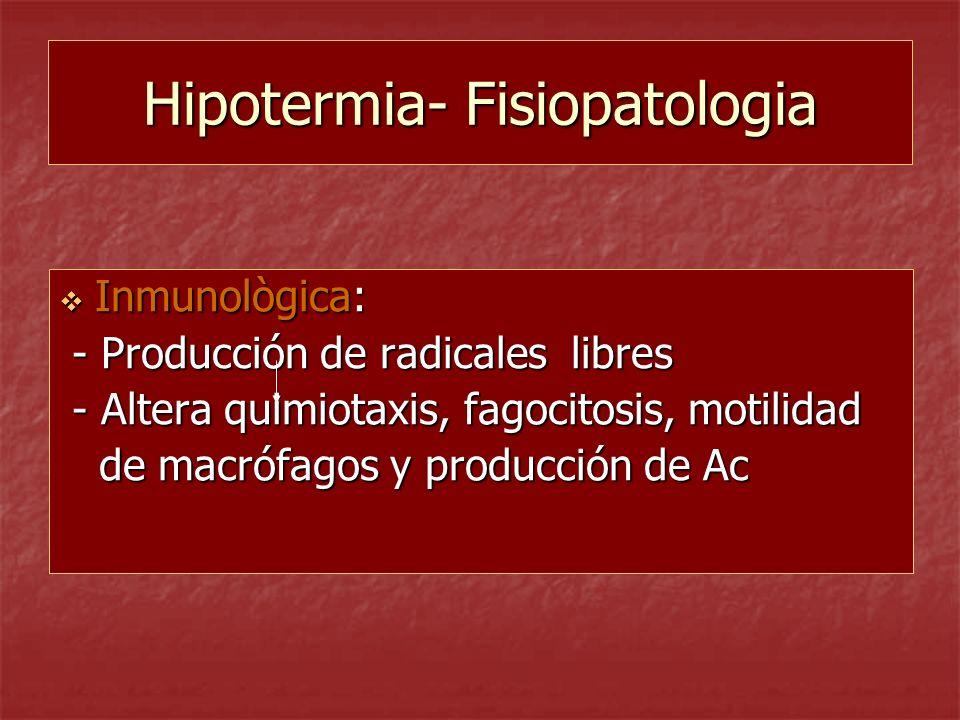 Hipotermia- Fisiopatologia Inmunològica: Inmunològica: - Producción de radicales libres - Producción de radicales libres - Altera quimiotaxis, fagocit