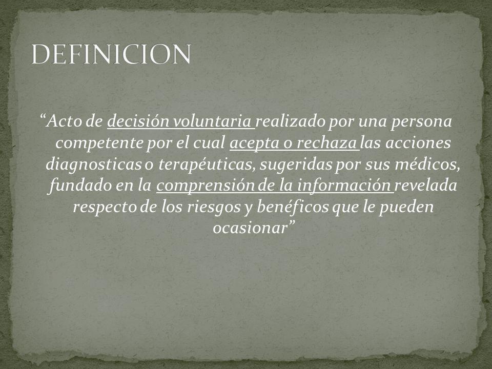 Acto de decisión voluntaria realizado por una persona competente por el cual acepta o rechaza las acciones diagnosticas o terapéuticas, sugeridas por