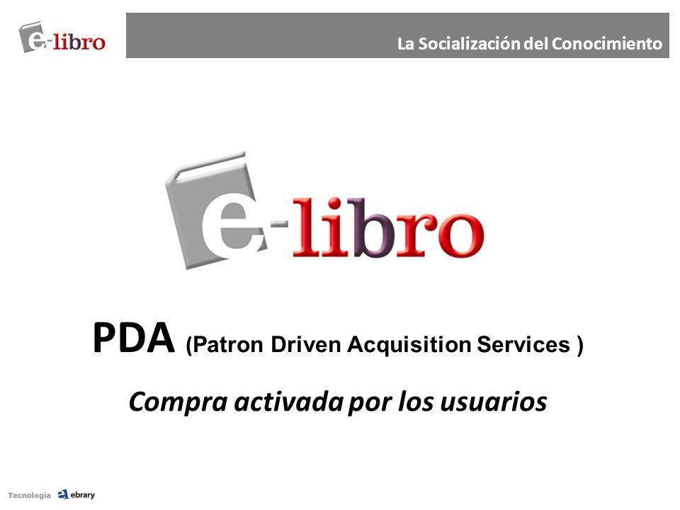 PDA ( Patron Driven Acquisition Services ) Compra activada por los usuarios La Socialización del Conocimiento