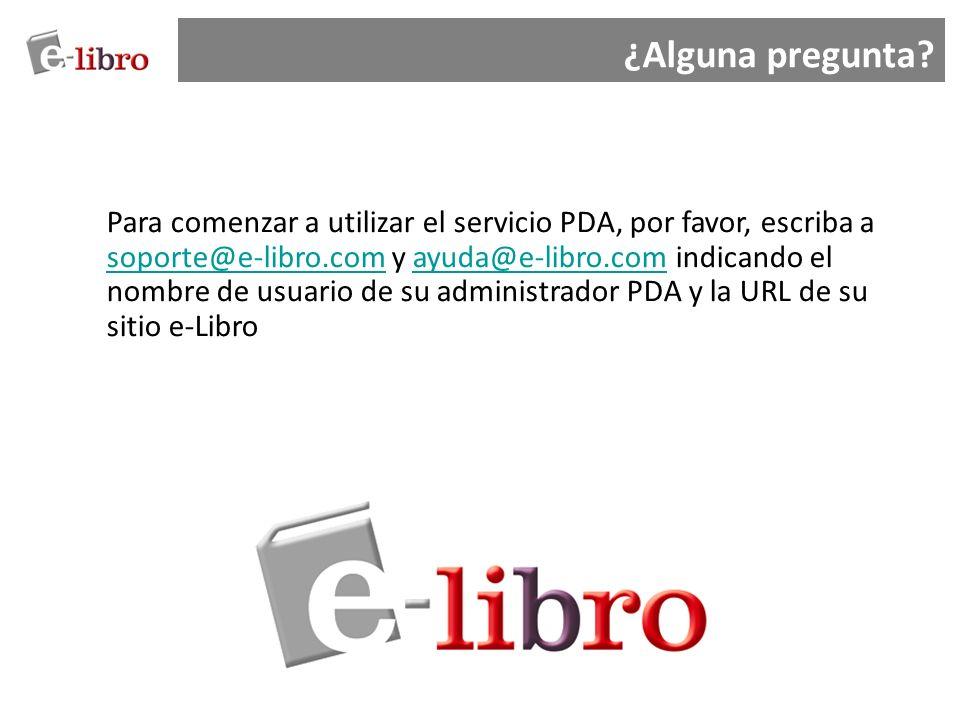 ¿Alguna pregunta? Para comenzar a utilizar el servicio PDA, por favor, escriba a soporte@e-libro.com y ayuda@e-libro.com indicando el nombre de usuari