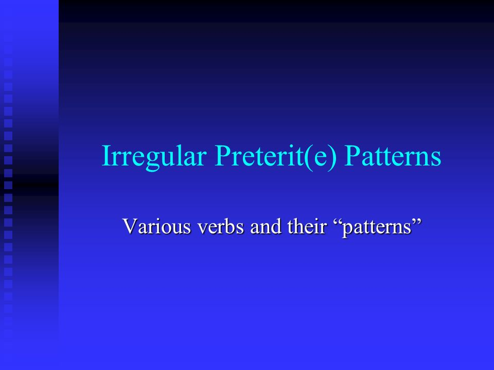 Irregular Preterit(e) Patterns Various verbs and their patterns