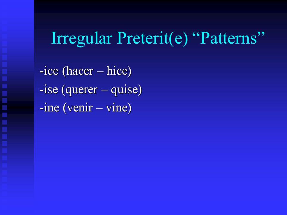 Irregular Preterit(e) Patterns -ice (hacer – hice) -ise (querer – quise) -ine (venir – vine)
