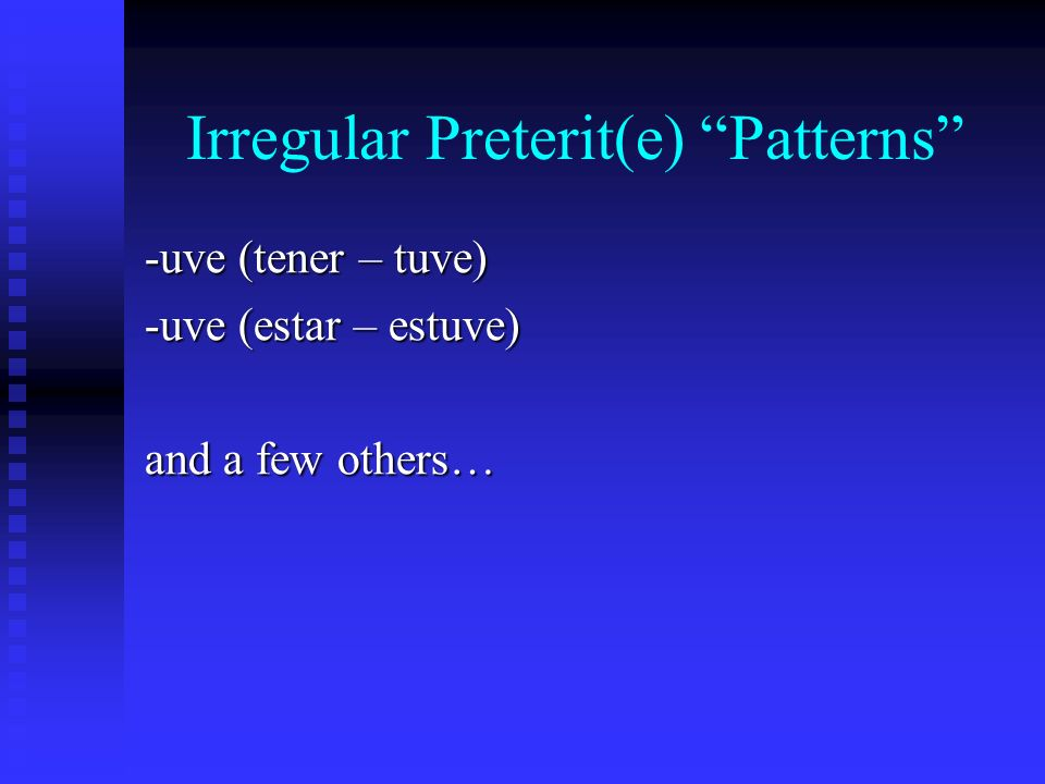 Irregular Preterit(e) Patterns -uve (tener – tuve) -uve (estar – estuve) and a few others…