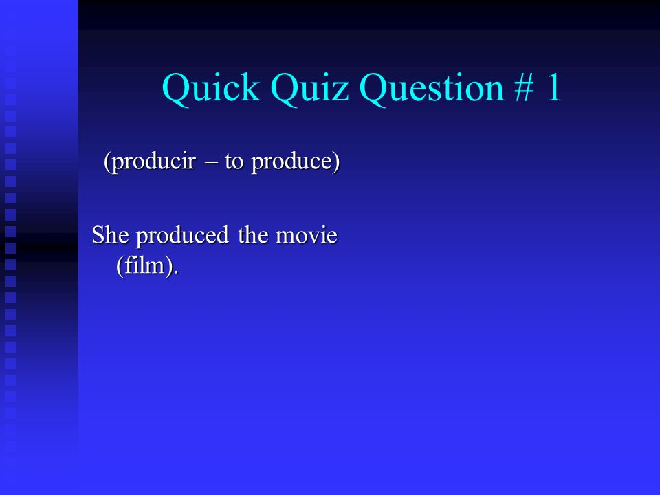 Quick Quiz Question # 1 (producir – to produce) She produced the movie (film).