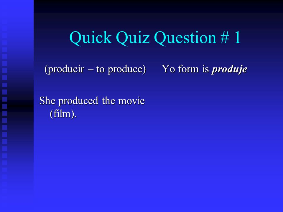Quick Quiz Question # 1 (producir – to produce) She produced the movie (film). Yo form is produje