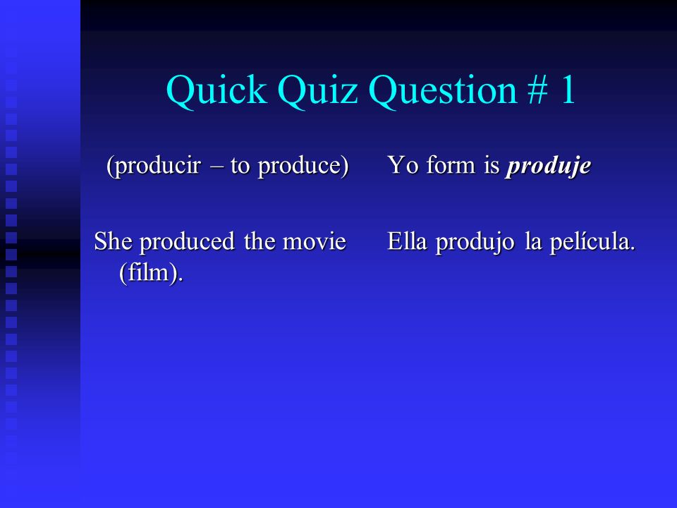 Quick Quiz Question # 1 (producir – to produce) She produced the movie (film). Yo form is produje Ella produjo la película.