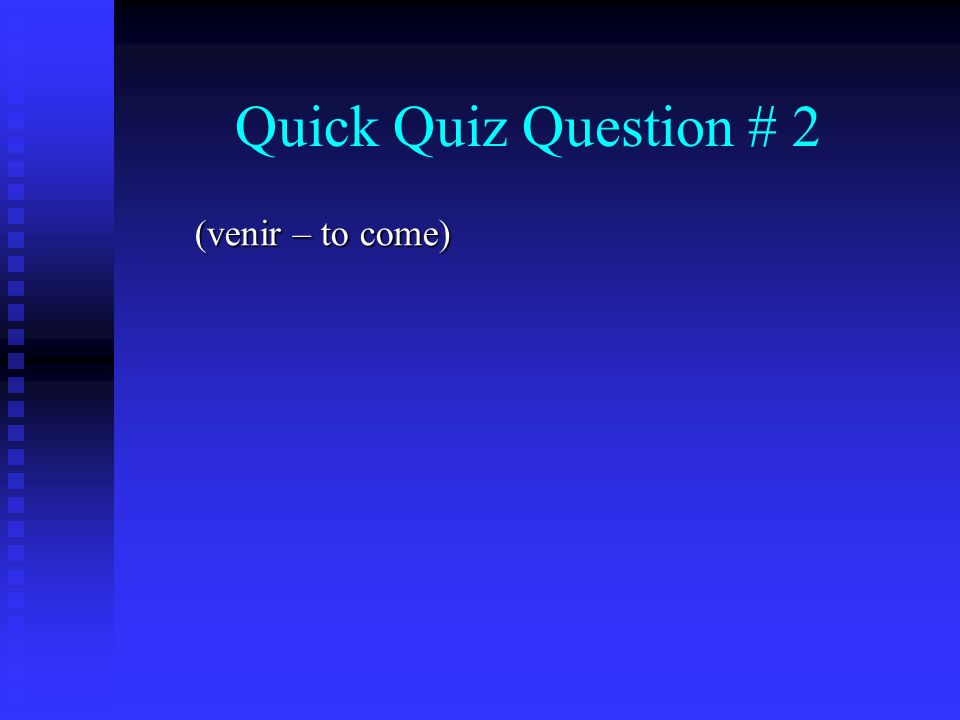 Quick Quiz Question # 2 (venir – to come)