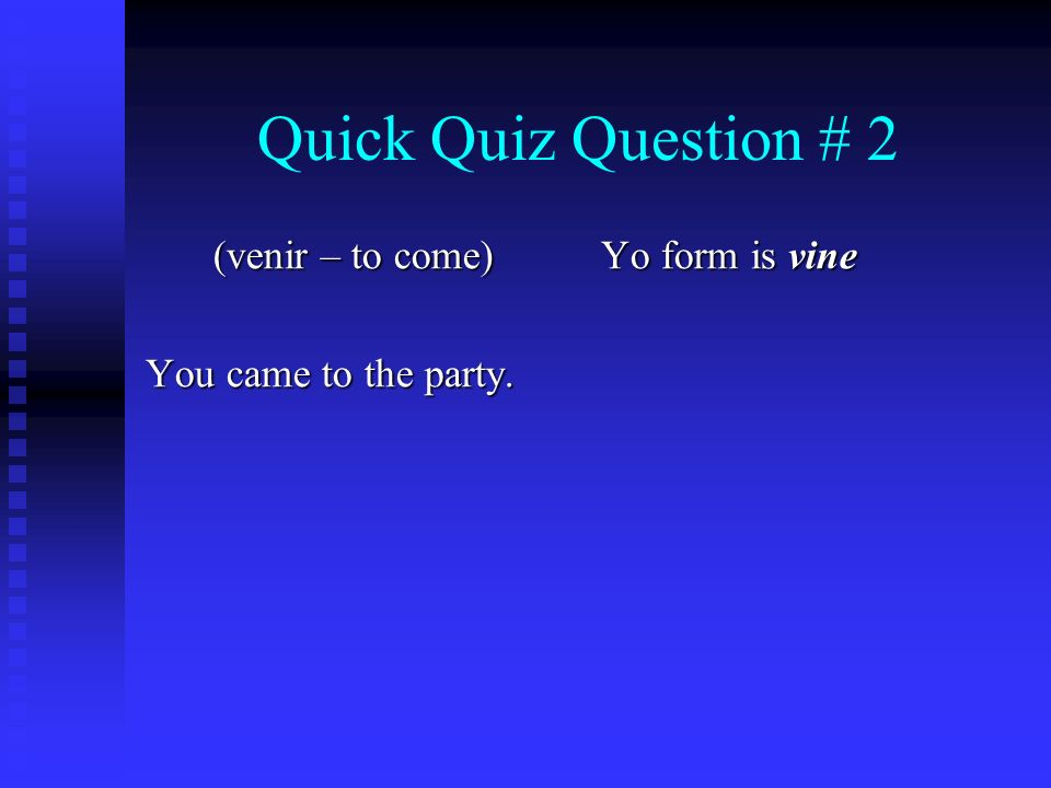 Quick Quiz Question # 2 (venir – to come) You came to the party. Yo form is vine