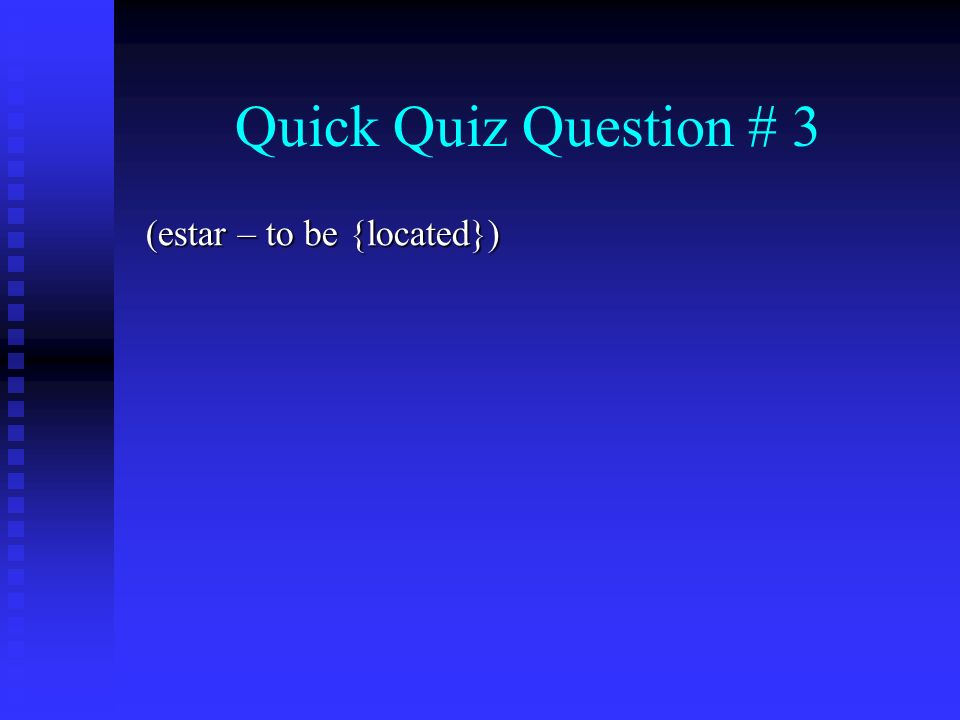 Quick Quiz Question # 3 (estar – to be {located})