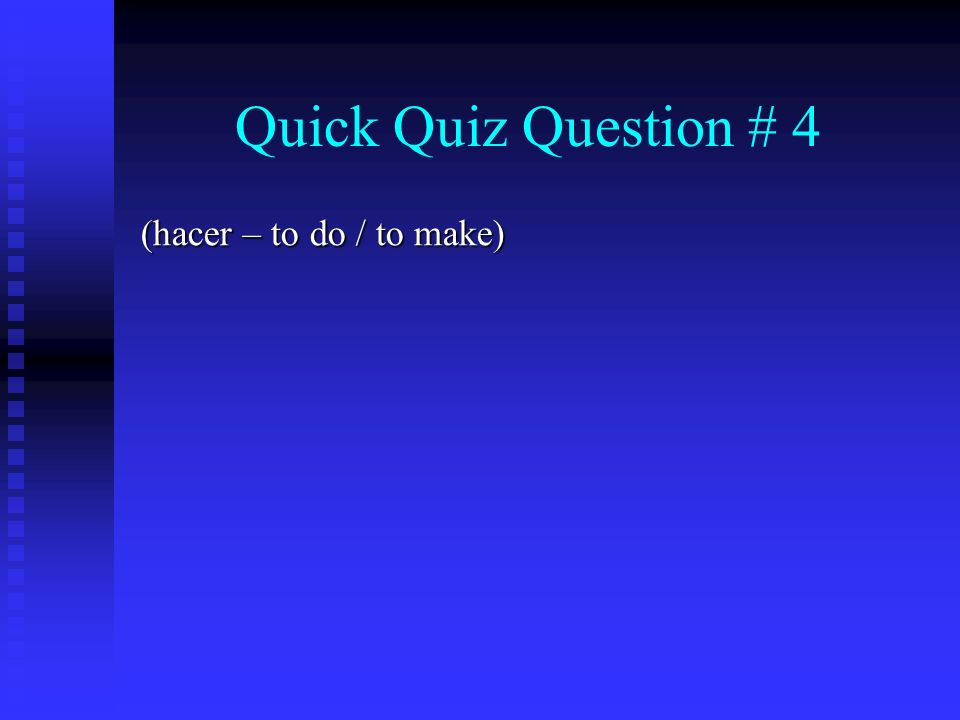 Quick Quiz Question # 4 (hacer – to do / to make)