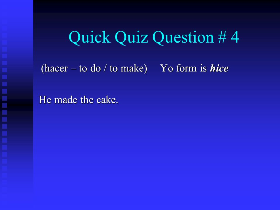 Quick Quiz Question # 4 (hacer – to do / to make) He made the cake. Yo form is hice