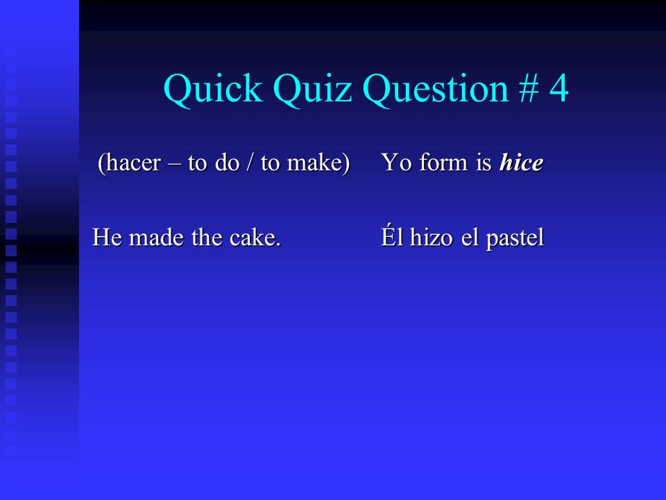 Quick Quiz Question # 4 (hacer – to do / to make) He made the cake. Yo form is hice Él hizo el pastel