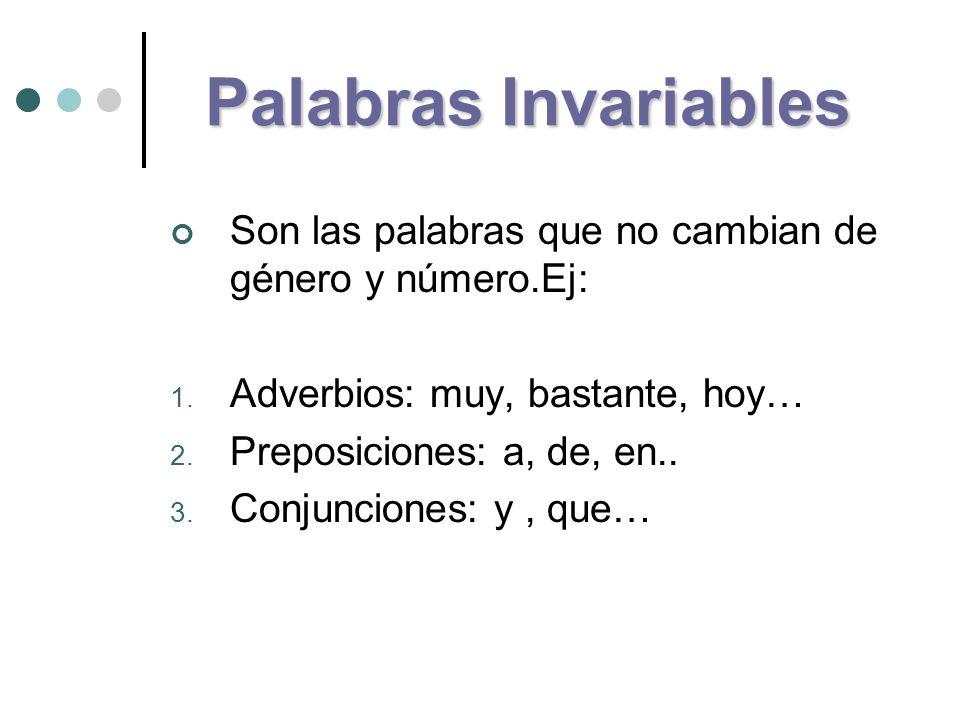 Palabras Invariables Son las palabras que no cambian de género y número.Ej: 1. Adverbios: muy, bastante, hoy… 2. Preposiciones: a, de, en.. 3. Conjunc