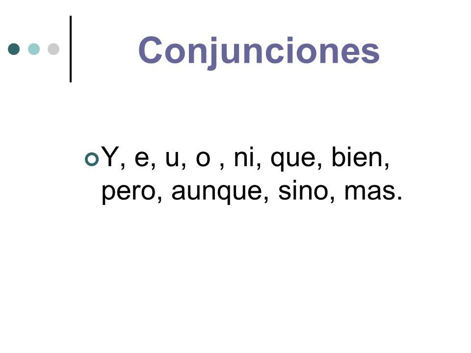 Conjunciones Y, e, u, o, ni, que, bien, pero, aunque, sino, mas.