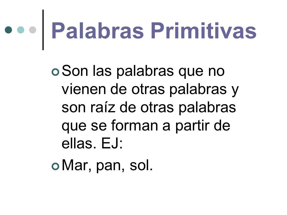 Palabras Primitivas Son las palabras que no vienen de otras palabras y son raíz de otras palabras que se forman a partir de ellas. EJ: Mar, pan, sol.