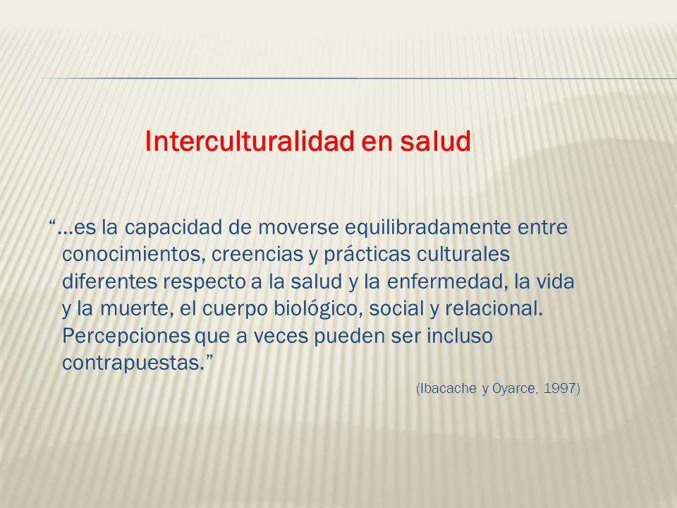 Interculturalidad en salud...es la capacidad de moverse equilibradamente entre conocimientos, creencias y prácticas culturales diferentes respecto a l