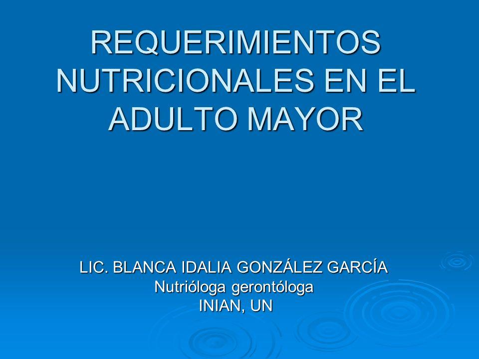 REQUERIMIENTOS NUTRICIONALES EN EL ADULTO MAYOR LIC. BLANCA IDALIA GONZÁLEZ GARCÍA Nutrióloga gerontóloga INIAN, UN INIAN, UN