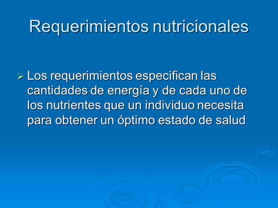 Requerimientos nutricionales Los requerimientos especifican las cantidades de energía y de cada uno de los nutrientes que un individuo necesita para o