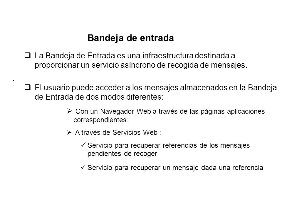 La Bandeja de Entrada es una infraestructura destinada a proporcionar un servicio asíncrono de recogida de mensajes. El usuario puede acceder a los me