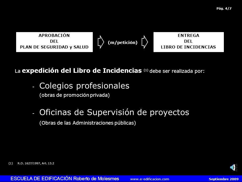 ESCUELA DE EDIFICACIÓN Roberto de Molesmes www.e-edificacion.com Septiembre 2009 La expedición del Libro de Incidencias (1) debe ser realizada por: - Colegios profesionales (obras de promoción privada) - Oficinas de Supervisión de proyectos (Obras de las Administraciones públicas) (1)R.D.