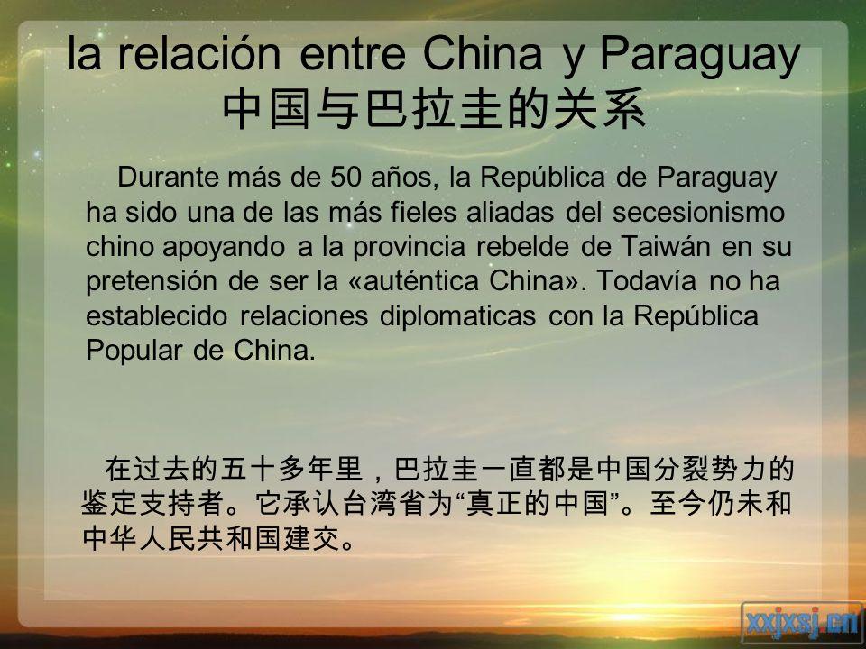 la relación entre China y Paraguay Durante más de 50 años, la República de Paraguay ha sido una de las más fieles aliadas del secesionismo chino apoya