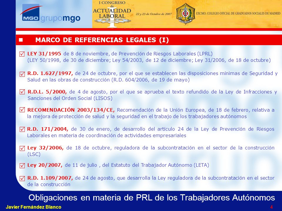 Obligaciones en materia de PRL de los Trabajadores Autónomos Javier Fernández Blanco 4 MARCO DE REFERENCIAS LEGALES (I) LEY 31/1995 de 8 de noviembre, de Prevención de Riesgos Laborales (LPRL) (LEY 50/1998, de 30 de diciembre; Ley 54/2003, de 12 de diciembre; Ley 31/2006, de 18 de octubre) R.D.