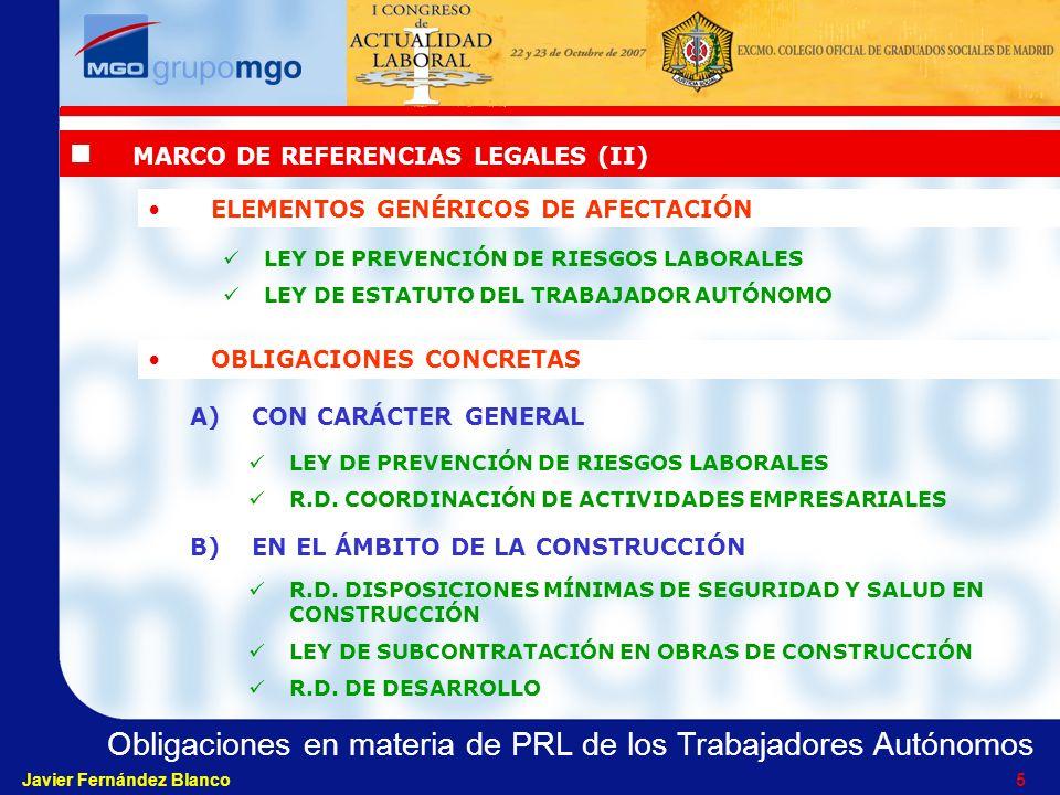 Obligaciones en materia de PRL de los Trabajadores Autónomos Javier Fernández Blanco 5 MARCO DE REFERENCIAS LEGALES (II) ELEMENTOS GENÉRICOS DE AFECTACIÓN LEY DE PREVENCIÓN DE RIESGOS LABORALES LEY DE ESTATUTO DEL TRABAJADOR AUTÓNOMO OBLIGACIONES CONCRETAS A)CON CARÁCTER GENERAL B)EN EL ÁMBITO DE LA CONSTRUCCIÓN LEY DE PREVENCIÓN DE RIESGOS LABORALES R.D.